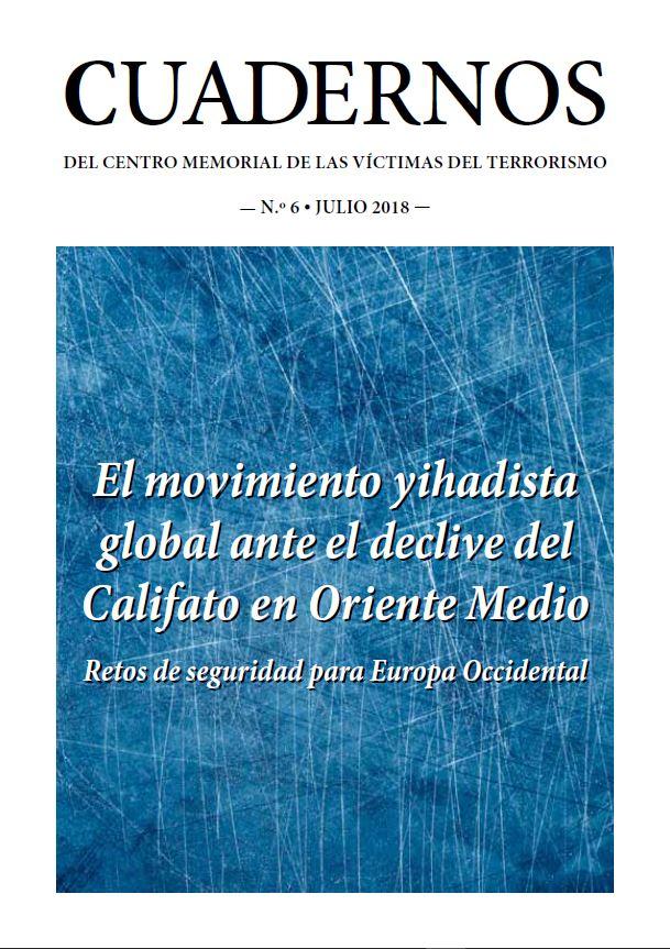"""CUADERNOS DEL CENTRO MEMORIAL DE LAS VÍCTIMAS DEL TERRORISMO Nº 6 """"El movimiento yihadista global ante el declive del califato de Oriente Medio"""". Retos de seguridad para Europa Occidental."""